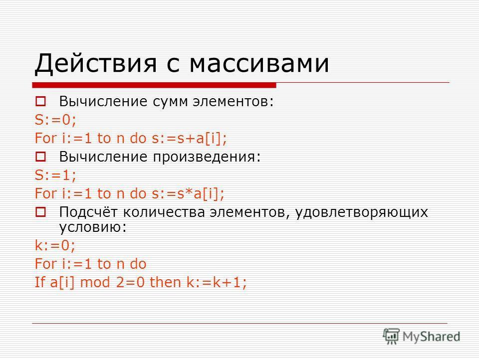 Действия с массивами Вычисление сумм элементов: S:=0; For i:=1 to n do s:=s+a[i]; Вычисление произведения: S:=1; For i:=1 to n do s:=s*a[i]; Подсчёт количества элементов, удовлетворяющих условию: k:=0; For i:=1 to n do If a[i] mod 2=0 then k:=k+1;