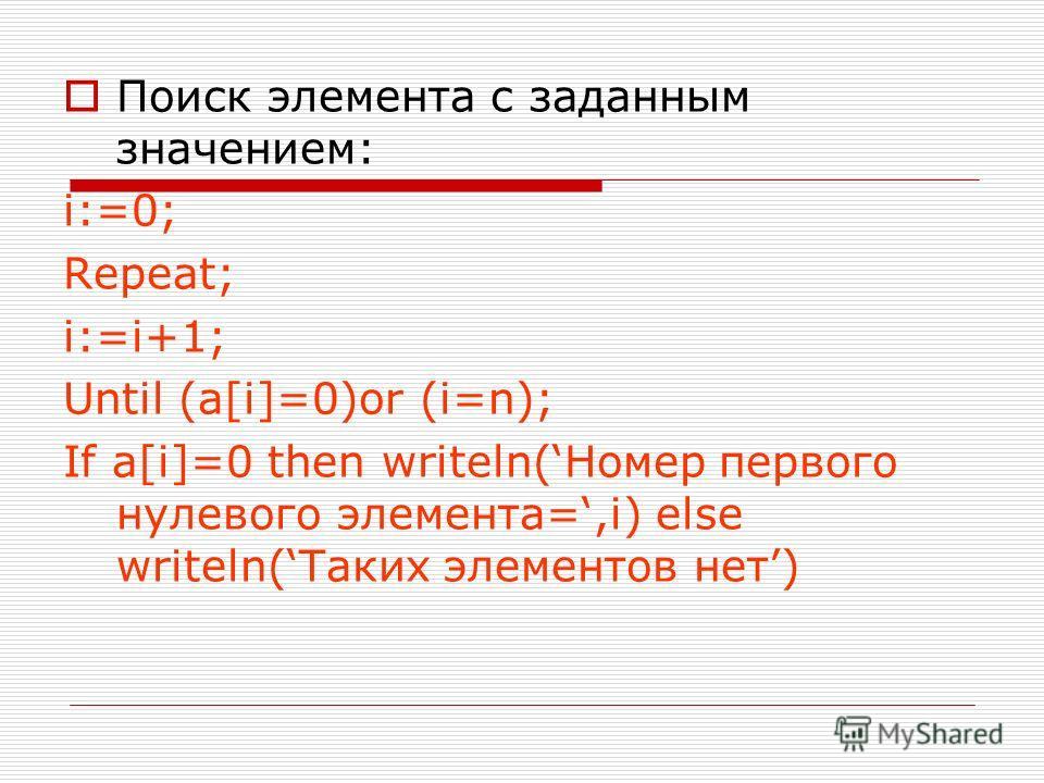 Поиск элемента с заданным значением: i:=0; Repeat; i:=i+1; Until (a[i]=0)or (i=n); If a[i]=0 then writeln(Номер первого нулевого элемента=,i) else writeln(Таких элементов нет)
