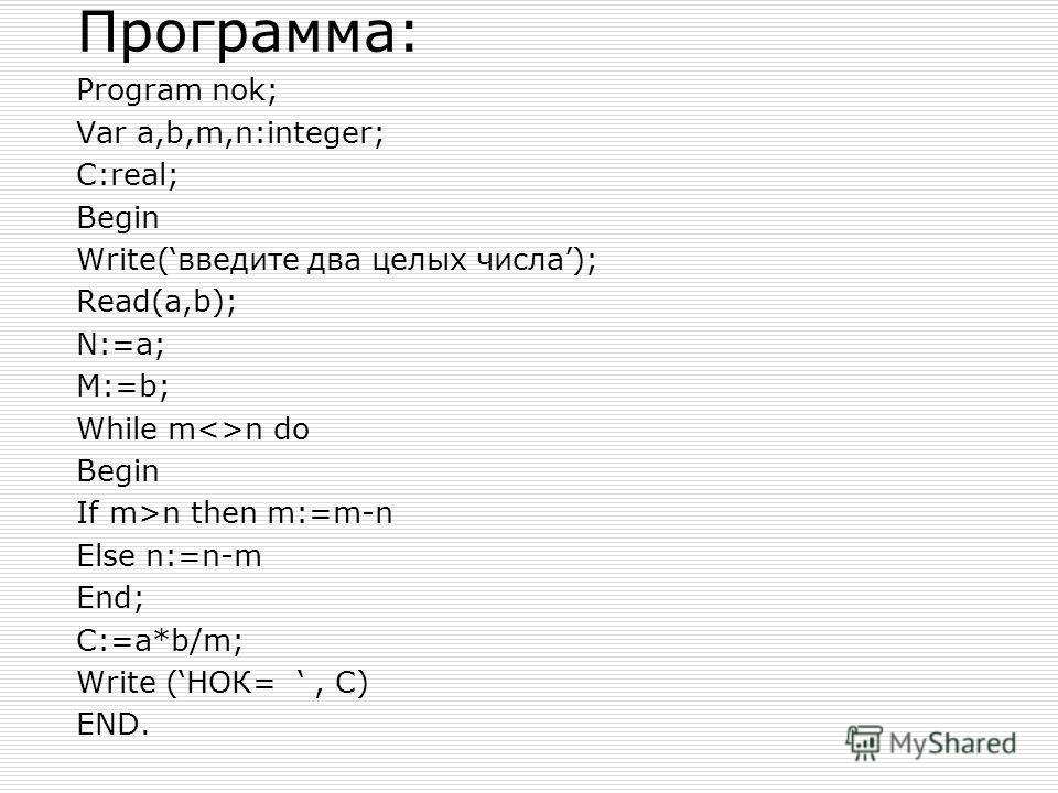 Программа: Program nok; Var a,b,m,n:integer; C:real; Begin Write(введите два целых числа); Read(a,b); N:=a; M:=b; While mn do Begin If m>n then m:=m-n Else n:=n-m End; C:=a*b/m; Write (НОК=, C) END.