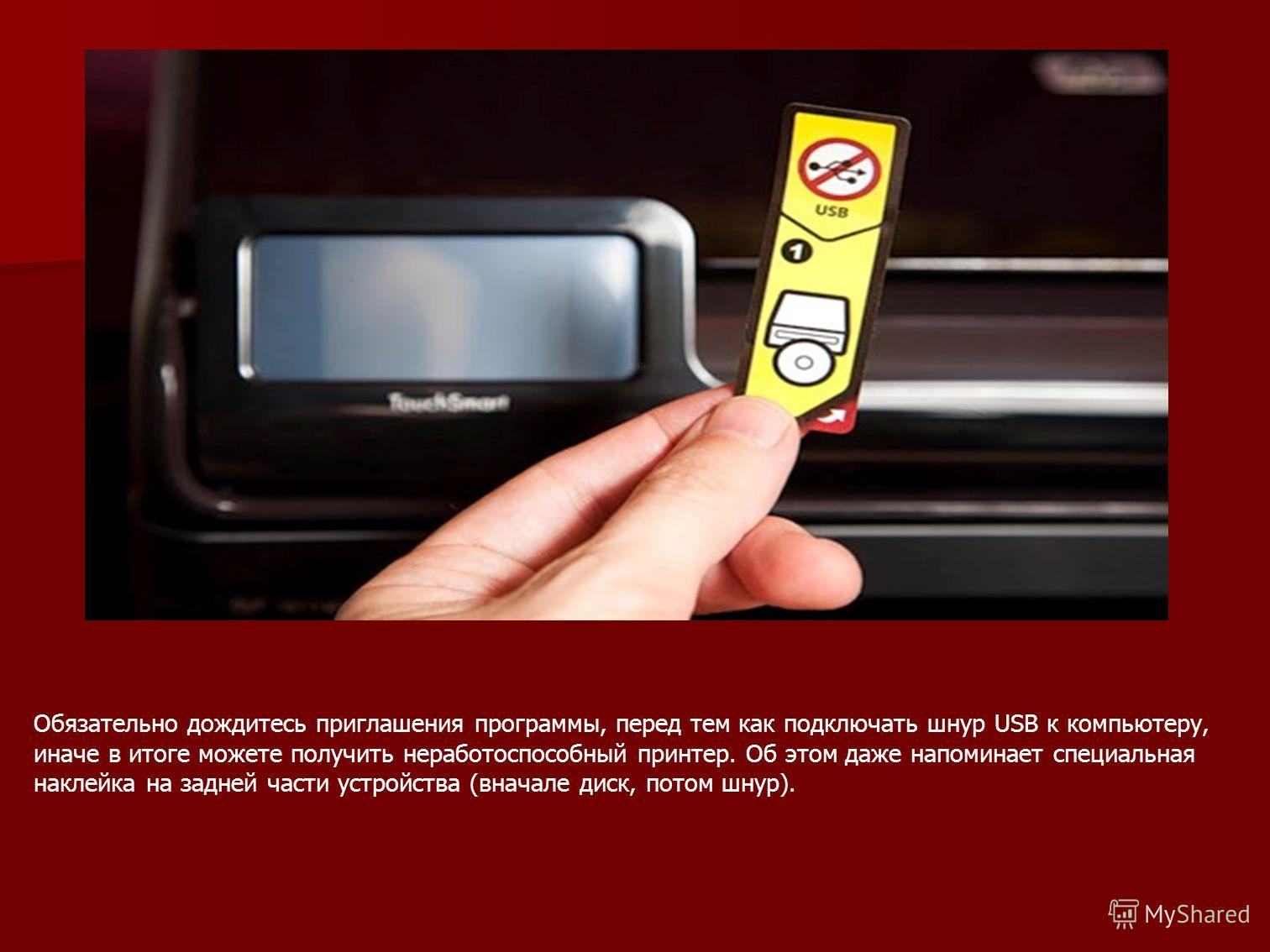 Обязательно дождитесь приглашения программы, перед тем как подключать шнур USB к компьютеру, иначе в итоге можете получить неработоспособный принтер. Об этом даже напоминает специальная наклейка на задней части устройства (вначале диск, потом шнур).