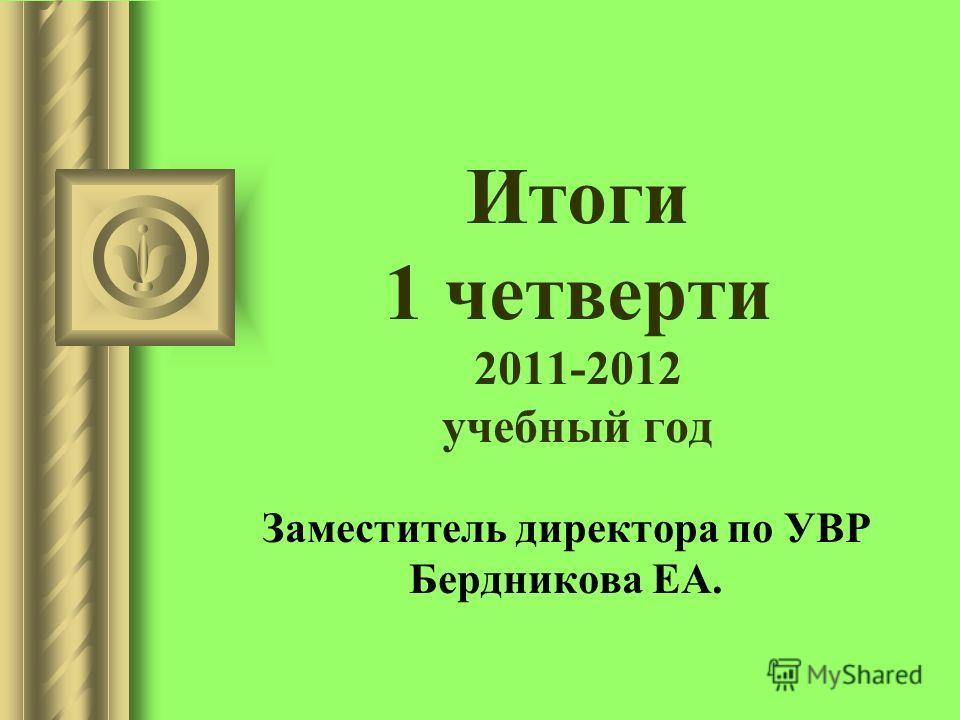 Итоги 1 четверти 2011-2012 учебный год Заместитель директора по УВР Бердникова ЕА.