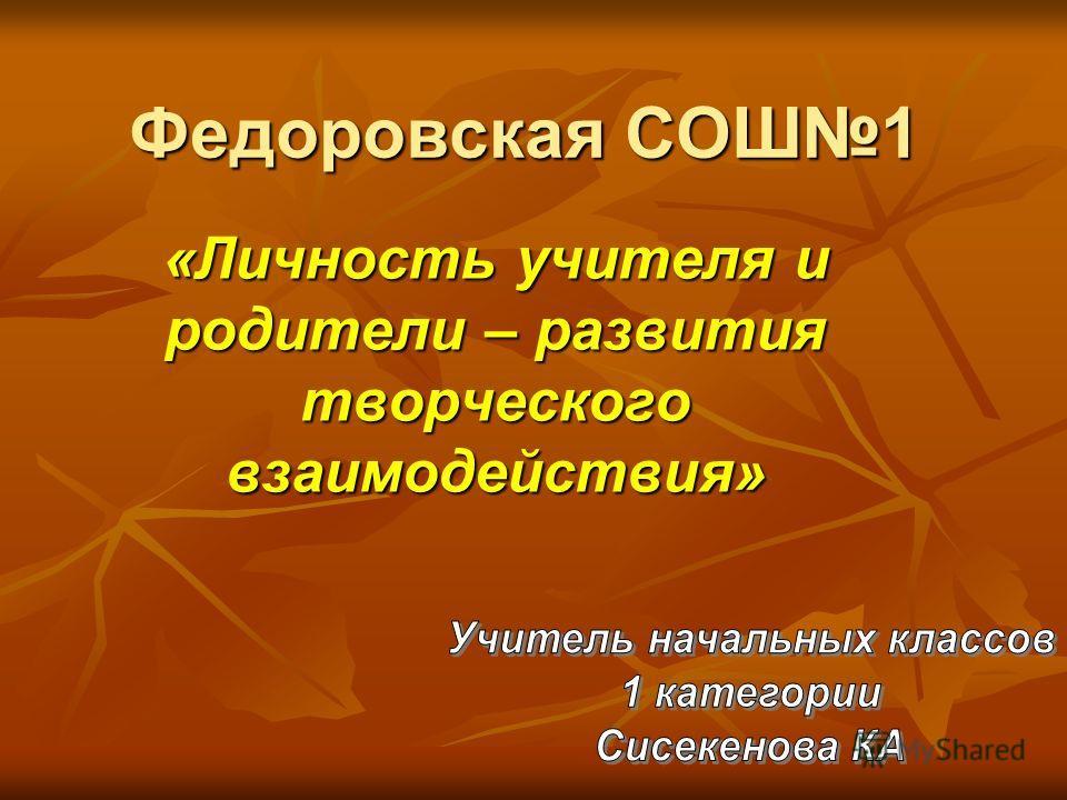 Федоровская СОШ1 «Личность учителя и родители – развития творческого взаимодействия»