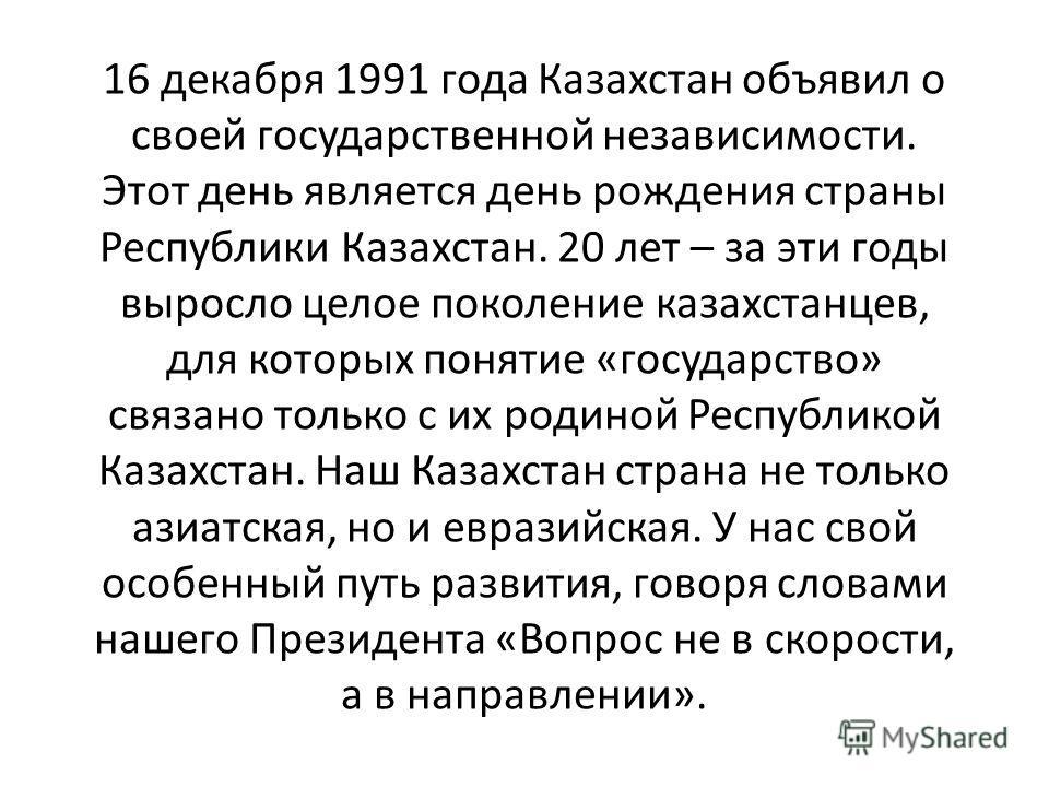 16 декабря 1991 года Казахстан объявил о своей государственной независимости. Этот день является день рождения страны Республики Казахстан. 20 лет – за эти годы выросло целое поколение казахстанцев, для которых понятие «государство» связано только с