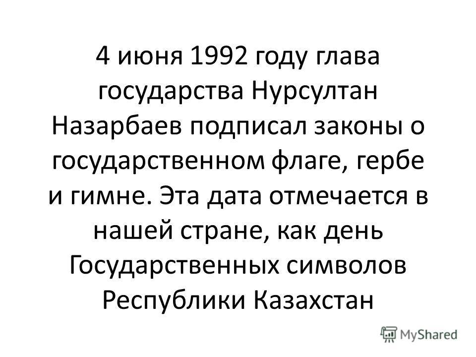 4 июня 1992 году глава государства Нурсултан Назарбаев подписал законы о государственном флаге, гербе и гимне. Эта дата отмечается в нашей стране, как день Государственных символов Республики Казахстан