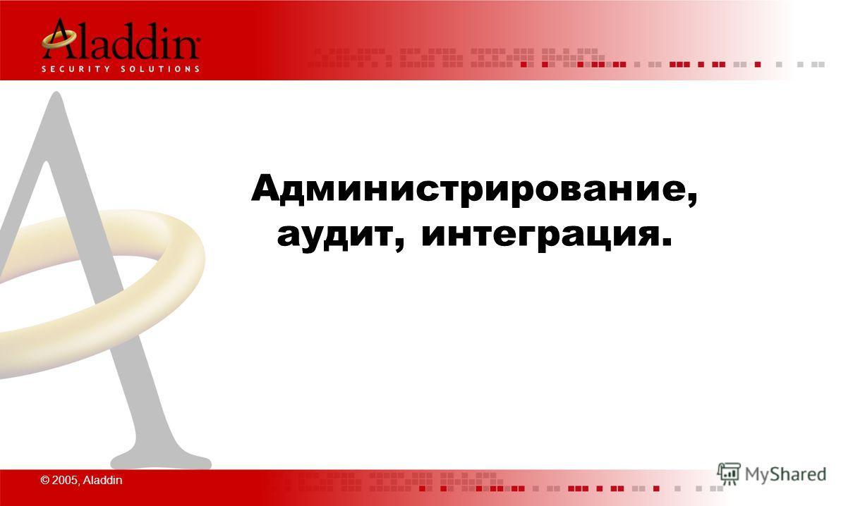 © 2005, Aladdin Администрирование, аудит, интеграция.