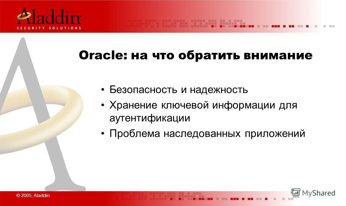 © 2005, Aladdin Oracle: на что обратить внимание Безопасность и надежность Хранение ключевой информации для аутентификации Проблема наследованных приложений