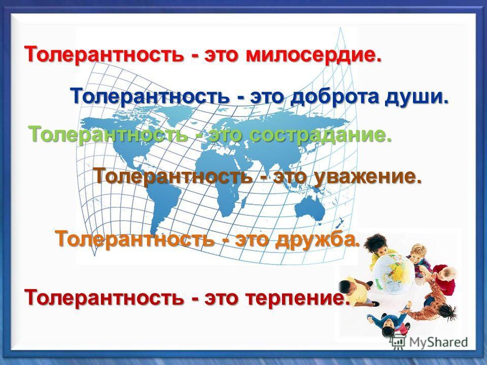 Толерантность - это дружба. Толерантность - это милосердие. Толерантность - это сострадание. Толерантность - это уважение. Толерантность - это доброта души. Толерантность - это терпение.