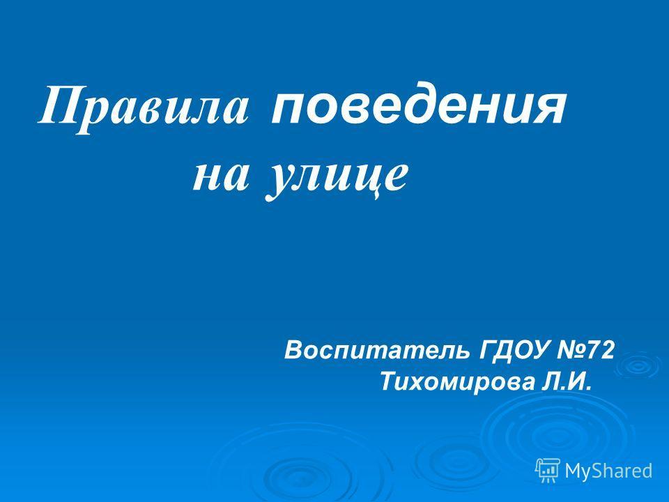 Правила поведения на улице Воспитатель ГДОУ 72 Тихомирова Л.И.