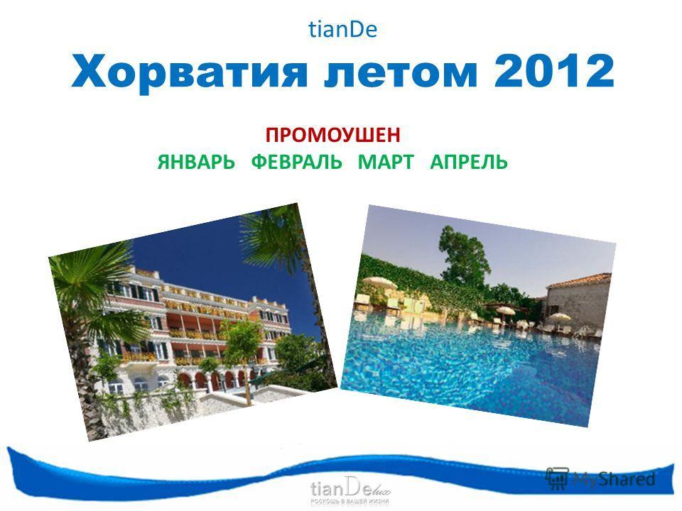 tianDe Хорватия летом 2012 ПРОМОУШЕН ЯНВАРЬ ФЕВРАЛЬ МАРТ АПРЕЛЬ