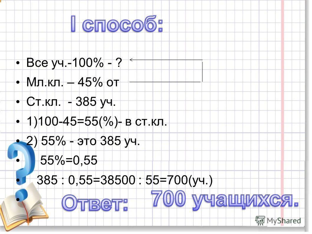 Все уч.-100% - ? Мл.кл. – 45% от Ст.кл. - 385 уч. 1)100-45=55(%)- в ст.кл. 2) 55% - это 385 уч. 55%=0,55 385 : 0,55=38500 : 55=700(уч.)