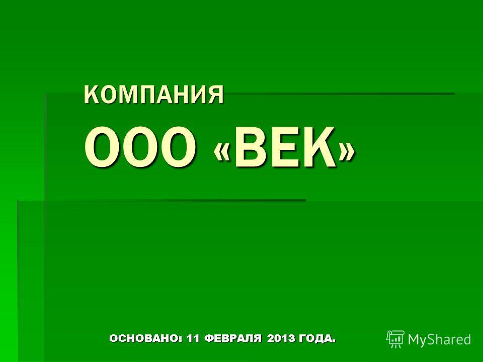 КОМПАНИЯ ООО «ВЕК» ОСНОВАНО: 11 ФЕВРАЛЯ 2013 ГОДА.