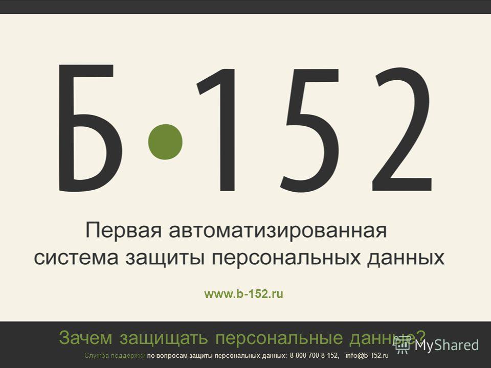 Зачем защищать персональные данные? Служба поддержки по вопросам защиты персональных данных: 8-800-700-8-152, info@b-152.ru www.b-152.ru