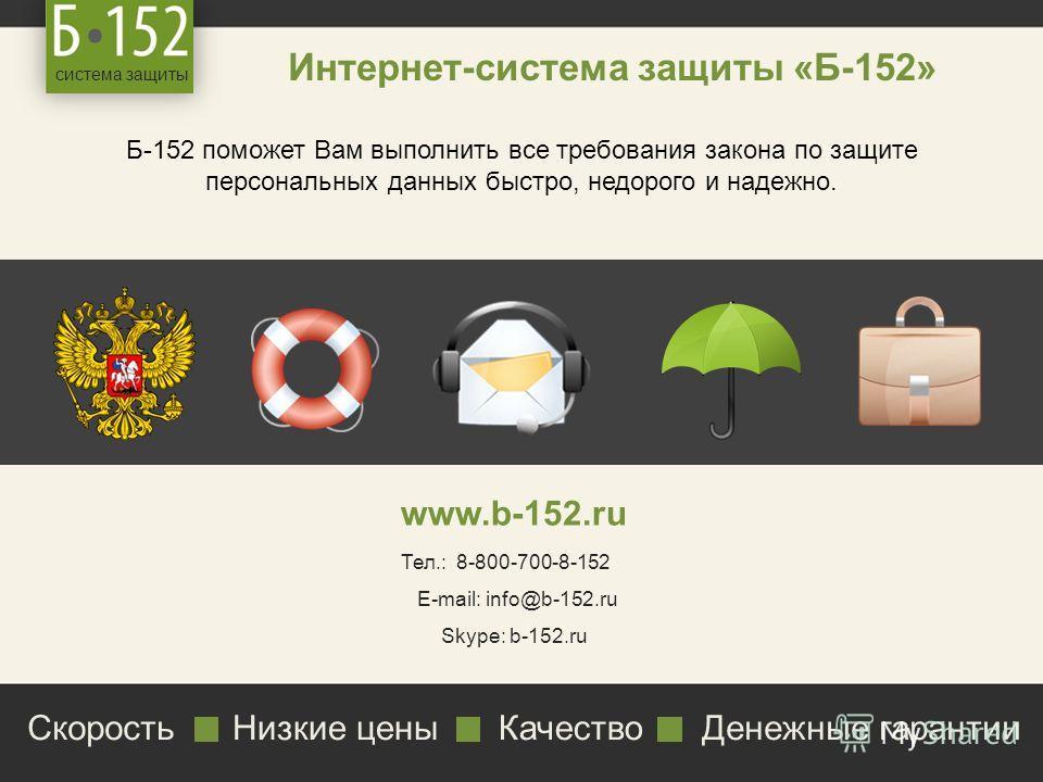 система защиты Интернет-система защиты «Б-152» Б-152 поможет Вам выполнить все требования закона по защите персональных данных быстро, недорого и надежно. www.b-152.ru Тел.: 8-800-700-8-152 E-mail: info@b-152.ru Skype: b-152.ru СкоростьНизкие ценыКач