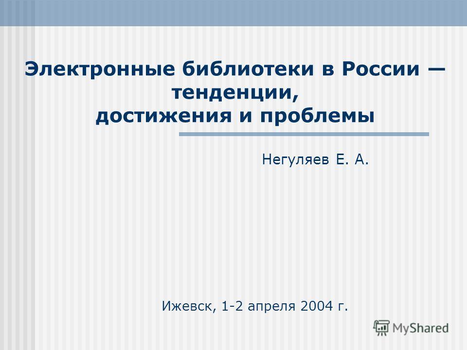 Электронные библиотеки в России тенденции, достижения и проблемы Негуляев Е. А. Ижевск, 1-2 апреля 2004 г.