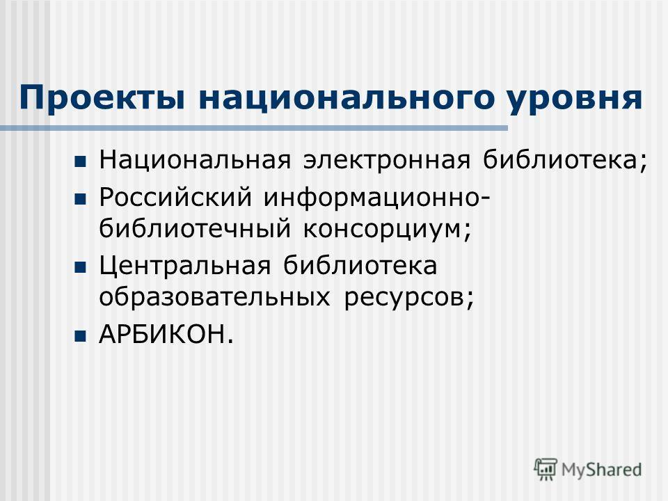 Проекты национального уровня Национальная электронная библиотека; Российский информационно- библиотечный консорциум; Центральная библиотека образовательных ресурсов; АРБИКОН.