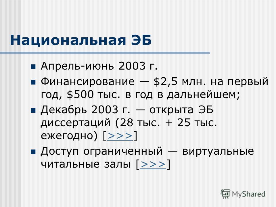 Национальная ЭБ Апрель-июнь 2003 г. Финансирование $2,5 млн. на первый год, $500 тыс. в год в дальнейшем; Декабрь 2003 г. открыта ЭБ диссертаций (28 тыс. + 25 тыс. ежегодно) [>>>]>>> Доступ ограниченный виртуальные читальные залы [>>>]>>>