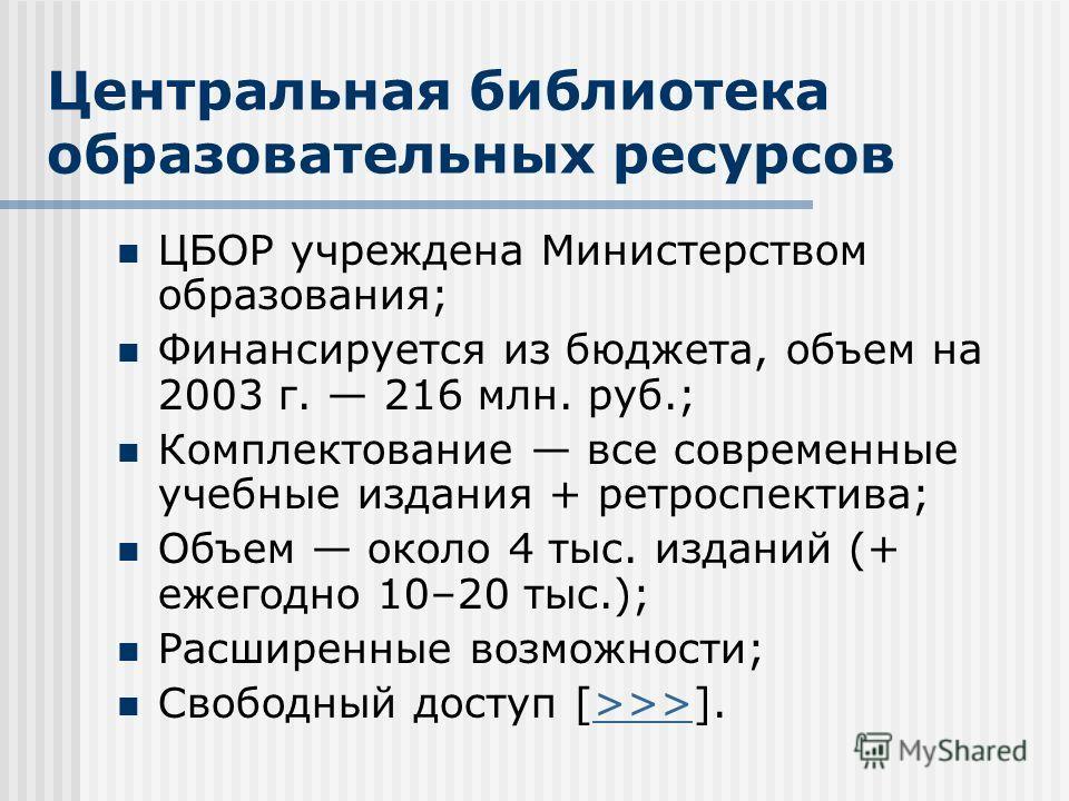 Центральная библиотека образовательных ресурсов ЦБОР учреждена Министерством образования; Финансируется из бюджета, объем на 2003 г. 216 млн. руб.; Комплектование все современные учебные издания + ретроспектива; Объем около 4 тыс. изданий (+ ежегодно