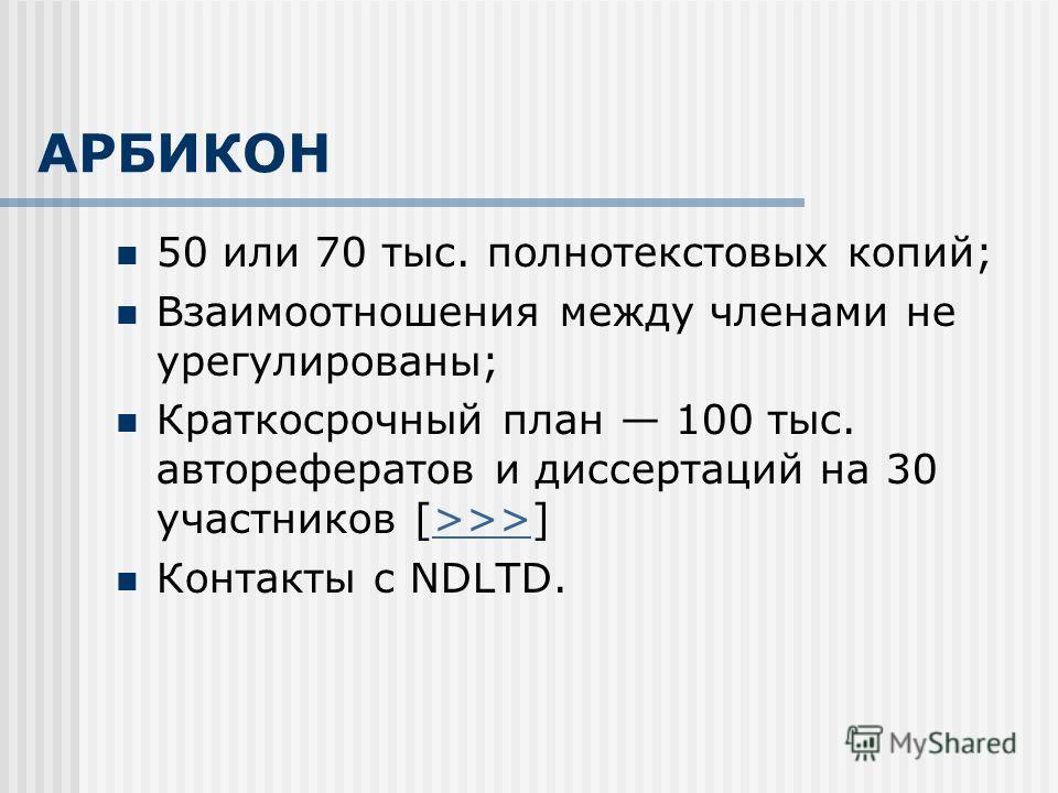 АРБИКОН 50 или 70 тыс. полнотекстовых копий; Взаимоотношения между членами не урегулированы; Краткосрочный план 100 тыс. авторефератов и диссертаций на 30 участников [>>>]>>> Контакты с NDLTD.