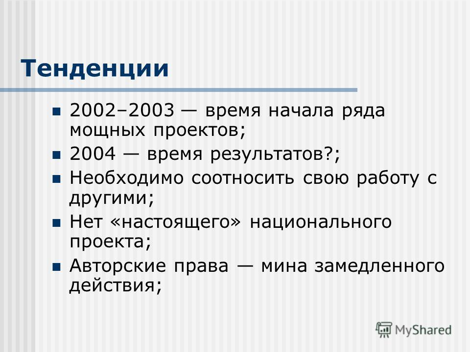 Тенденции 2002–2003 время начала ряда мощных проектов; 2004 время результатов?; Необходимо соотносить свою работу с другими; Нет «настоящего» национального проекта; Авторские права мина замедленного действия;