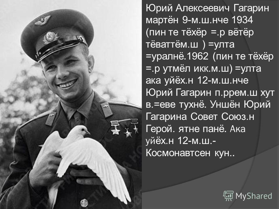 Юрий Алексеевич Гагарин мартён 9-м.ш.нче 1934 (пин те тёхёр =.р вётёр тёваттём.ш ) =улта =уралнё. 1962 (пин те тёхёр =.р утмёл икк.м.ш) =улта ака уйёх.н 12-м.ш.нче Юрий Гагарин п.ррем.ш хут в.=еве тухнё. Уншён Юрий Гагарина Совет Союз.н Герой. ятне п