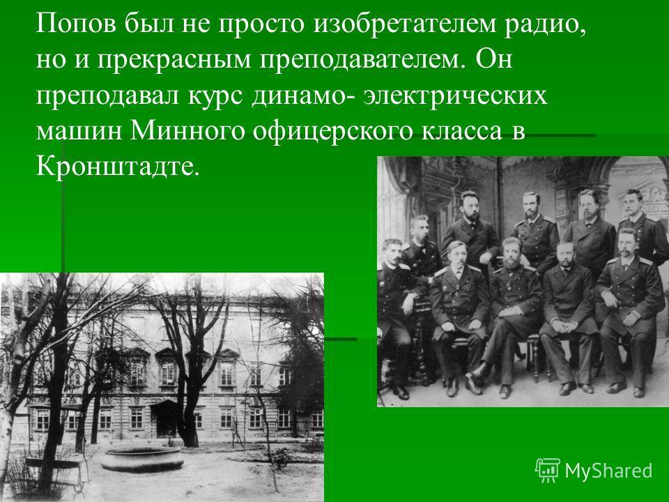 Попов был не просто изобретателем радио, но и прекрасным преподавателем. Он преподавал курс динамо- электрических машин Минного офицерского класса в Кронштадте.