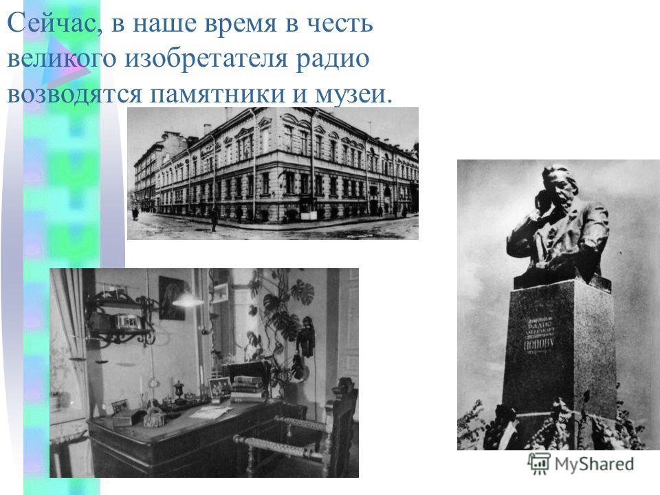 Сейчас, в наше время в честь великого изобретателя радио возводятся памятники и музеи.