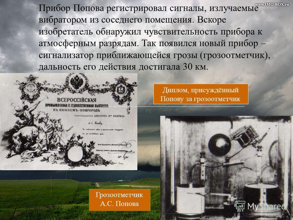 Прибор Попова регистрировал сигналы, излучаемые вибратором из соседнего помещения. Вскоре изобретатель обнаружил чувствительность прибора к атмосферным разрядам. Так появился новый прибор – сигнализатор приближающейся грозы (грозоотметчик), дальность