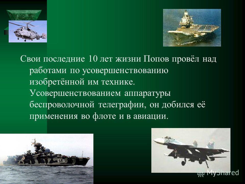 Свои последние 10 лет жизни Попов провёл над работами по усовершенствованию изобретённой им технике. Усовершенствованием аппаратуры беспроволочной телеграфии, он добился её применения во флоте и в авиации.