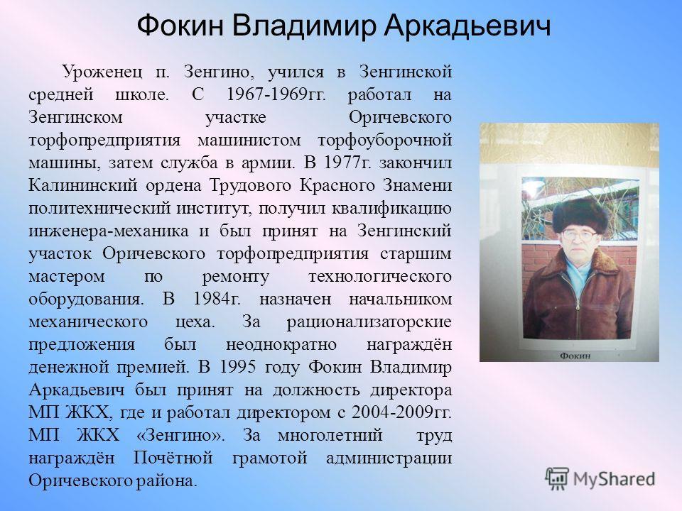 Фокин Владимир Аркадьевич Уроженец п. Зенгино, учился в Зенгинской средней школе. С 1967-1969гг. работал на Зенгинском участке Оричевского торфопредприятия машинистом торфоуборочной машины, затем служба в армии. В 1977г. закончил Калининский ордена Т