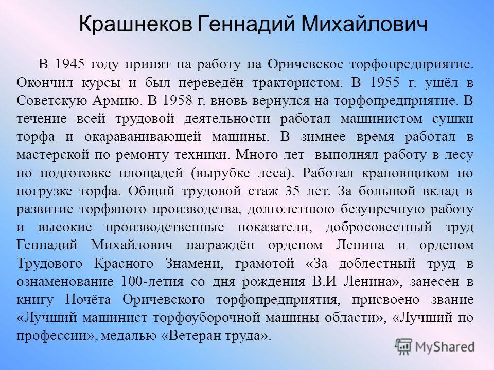 Крашнеков Геннадий Михайлович В 1945 году принят на работу на Оричевское торфопредприятие. Окончил курсы и был переведён трактористом. В 1955 г. ушёл в Советскую Армию. В 1958 г. вновь вернулся на торфопредприятие. В течение всей трудовой деятельност