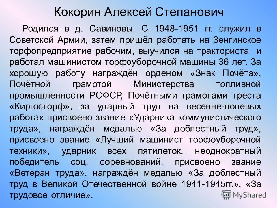 Кокорин Алексей Степанович Родился в д. Савиновы. С 1948-1951 гг. служил в Советской Армии, затем пришёл работать на Зенгинское торфопредприятие рабочим, выучился на тракториста и работал машинистом торфоуборочной машины 36 лет. За хорошую работу наг