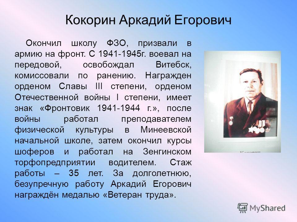 Кокорин Аркадий Егорович Окончил школу ФЗО, призвали в армию на фронт. С 1941-1945г. воевал на передовой, освобождал Витебск, комиссовали по ранению. Награжден орденом Славы III степени, орденом Отечественной войны I степени, имеет знак «Фронтовик 19