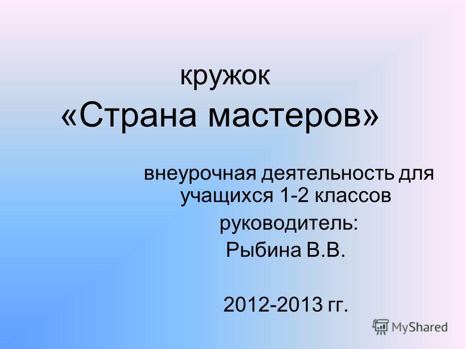 кружок «Страна мастеров» внеурочная деятельность для учащихся 1-2 классов руководитель: Рыбина В.В. 2012-2013 гг.