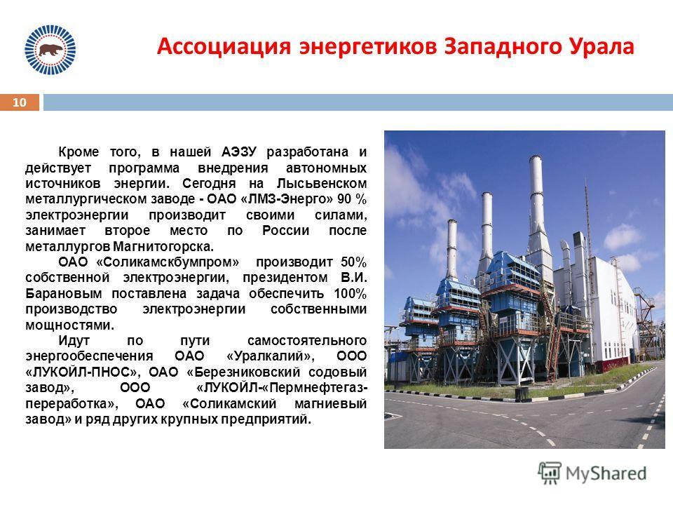 10 Ассоциация энергетиков Западного Урала Кроме того, в нашей АЭЗУ разработана и действует программа внедрения автономных источников энергии. Сегодня на Лысьвенском металлургическом заводе - ОАО «ЛМЗ-Энерго» 90 % электроэнергии производит своими сила