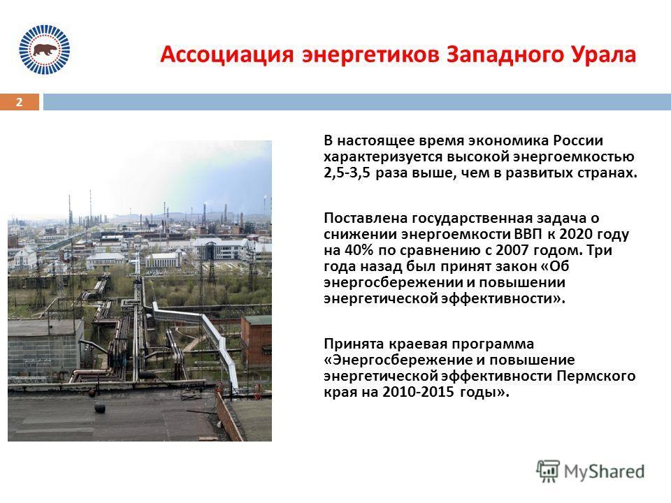 2 В настоящее время экономика России характеризуется высокой энергоемкостью 2,5-3,5 раза выше, чем в развитых странах. Поставлена государственная задача о снижении энергоемкости ВВП к 2020 году на 40% по сравнению с 2007 годом. Три года назад был при