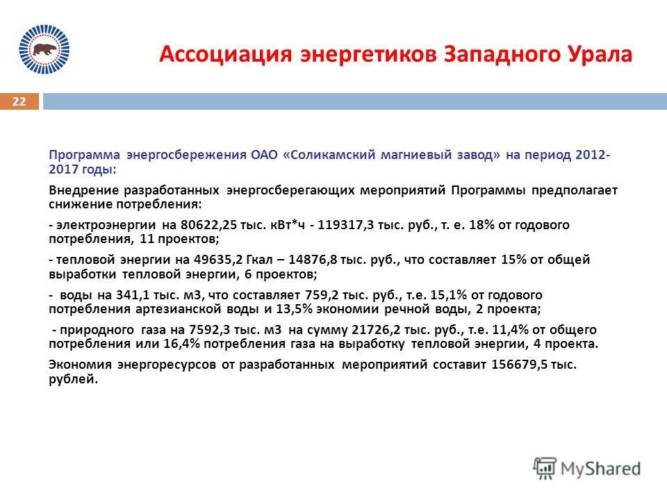 22 Ассоциация энергетиков Западного Урала Программа энергосбережения ОАО « Соликамский магниевый завод » на период 2012- 2017 годы : Внедрение разработанных энергосберегающих мероприятий Программы предполагает снижение потребления : - электроэнергии