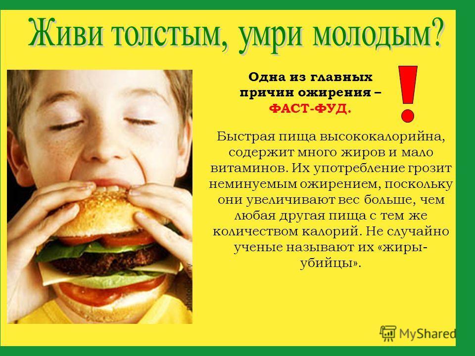 Быстрая пища высококалорийна, содержит много жиров и мало витаминов. Их употребление грозит неминуемым ожирением, поскольку они увеличивают вес больше, чем любая другая пища с тем же количеством калорий. Не случайно ученые называют их «жиры- убийцы».