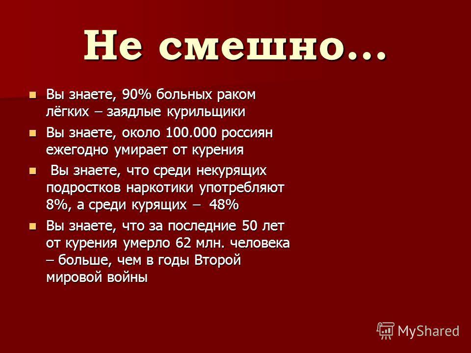 Не смешно… Вы знаете, 90% больных раком лёгких – заядлые курильщики Вы знаете, 90% больных раком лёгких – заядлые курильщики Вы знаете, около 100.000 россиян ежегодно умирает от курения Вы знаете, около 100.000 россиян ежегодно умирает от курения Вы