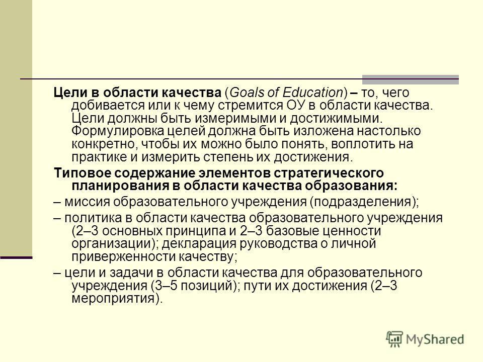 Цели в области качества (Goals of Education) – то, чего добивается или к чему стремится ОУ в области качества. Цели должны быть измеримыми и достижимыми. Формулировка целей должна быть изложена настолько конкретно, чтобы их можно было понять, воплоти