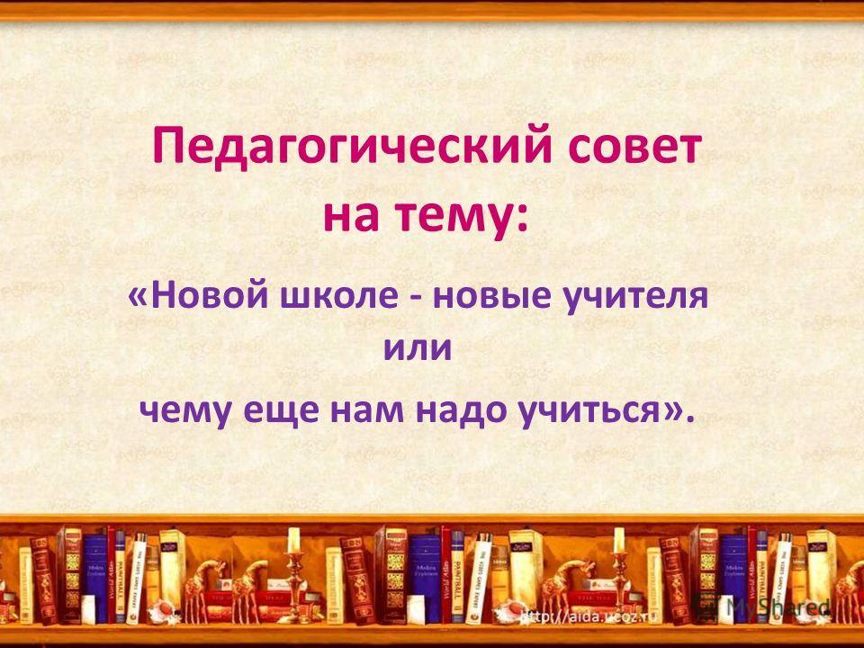 «Новой школе - новые учителя или чему еще нам надо учиться». Педагогический совет на тему: