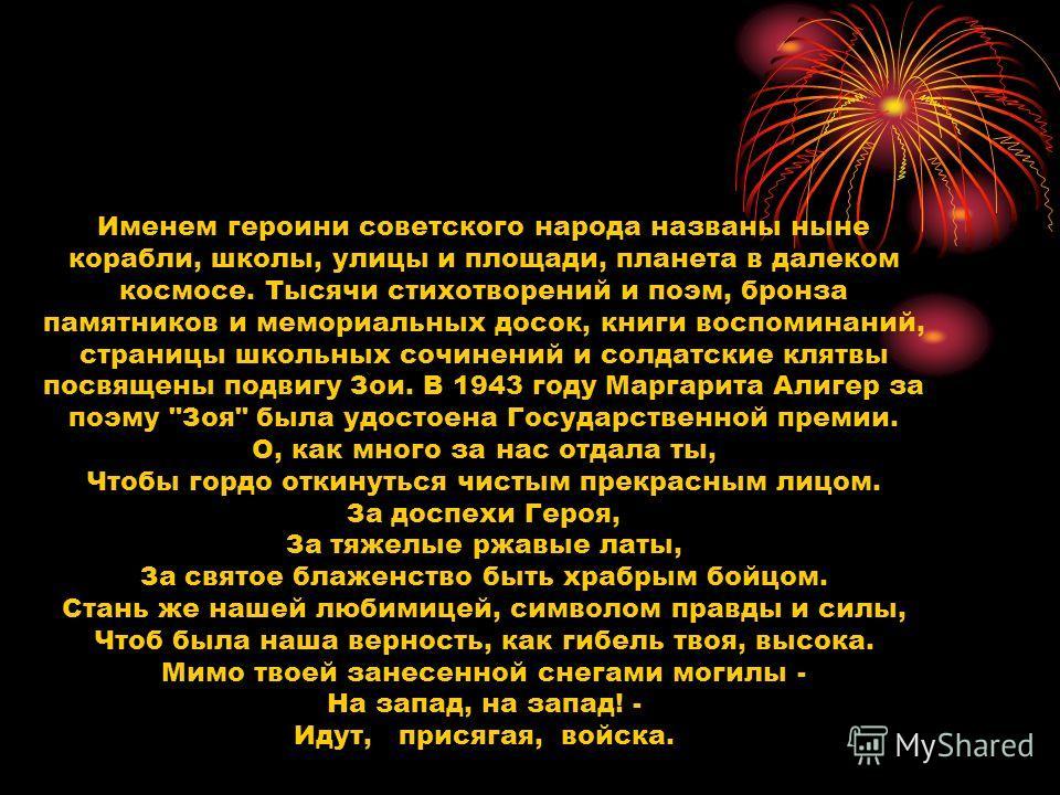 Именем героини советского народа названы ныне корабли, школы, улицы и площади, планета в далеком космосе. Тысячи стихотворений и поэм, бронза памятников и мемориальных досок, книги воспоминаний, страницы школьных сочинений и солдатские клятвы посвяще