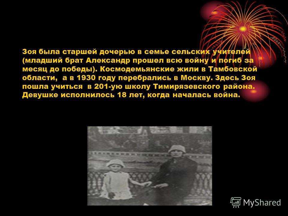 Зоя была старшей дочерью в семье сельских учителей (младший брат Александр прошел всю войну и погиб за месяц до победы). Космодемьянские жили в Тамбовской области, а в 1930 году перебрались в Москву. Здесь Зоя пошла учиться в 201-ую школу Тимирязевск