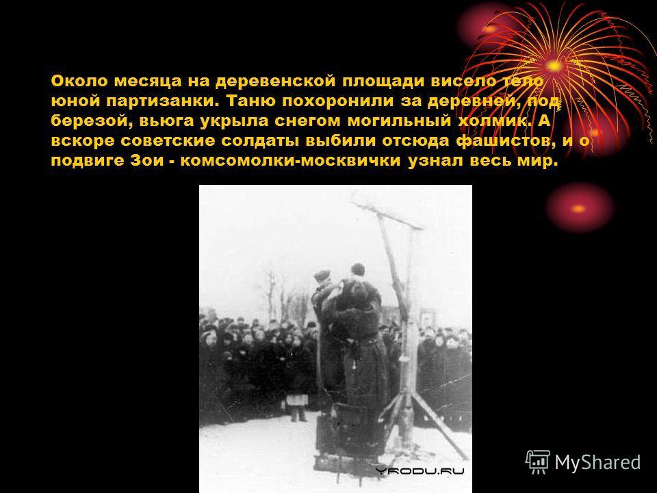Около месяца на деревенской площади висело тело юной партизанки. Таню похоронили за деревней, под березой, вьюга укрыла снегом могильный холмик. А вскоре советские солдаты выбили отсюда фашистов, и о подвиге Зои - комсомолки-москвички узнал весь мир.
