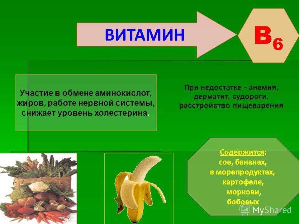 ВИТАМИН B6B6 Участие в обмене аминокислот, жиров, работе нервной системы, снижает уровень холестерина. Содержится: сое, бананах, в морепродуктах, картофеле, моркови, бобовых При недостатке - анемия, дерматит, судороги, расстройство пищеварения