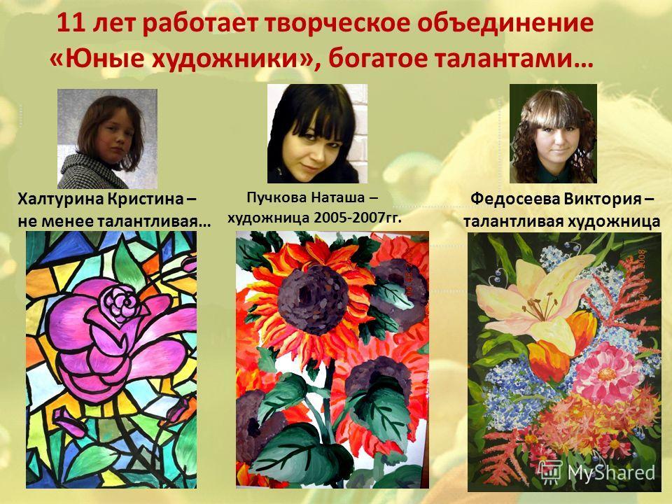 11 лет работает творческое объединение «Юные художники», богатое талантами… Федосеева Виктория – талантливая художница Халтурина Кристина – не менее талантливая… Пучкова Наташа – художница 2005-2007гг.
