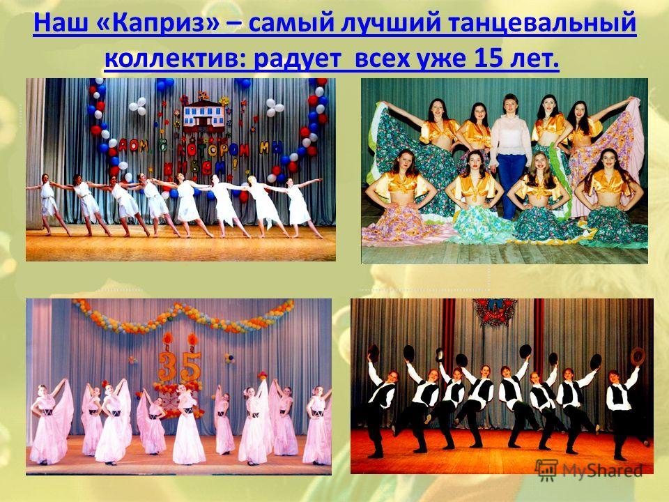 Наш «Каприз» – самый лучший танцевальный коллектив: радует всех уже 15 лет.Наш «Каприз» – самый лучший танцевальный коллектив: радует всех уже 15 лет.