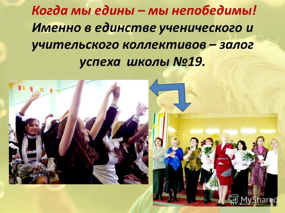 Когда мы едины – мы непобедимы! Именно в единстве ученического и учительского коллективов – залог успеха школы 19.
