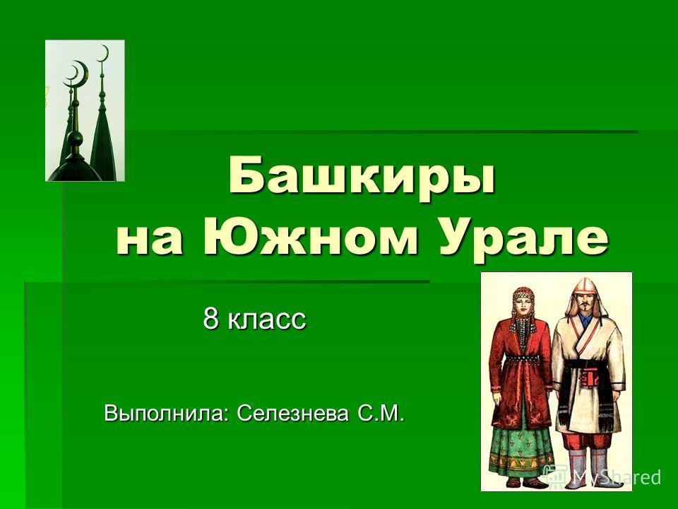 Башкиры на Южном Урале 8 класс Выполнила: Селезнева С.М.
