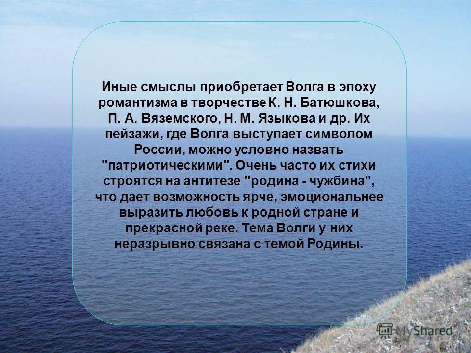 Иные смыслы приобретает Волга в эпоху романтизма в творчестве К. Н. Батюшкова, П. А. Вяземского, Н. М. Языкова и др. Их пейзажи, где Волга выступает символом России, можно условно назвать