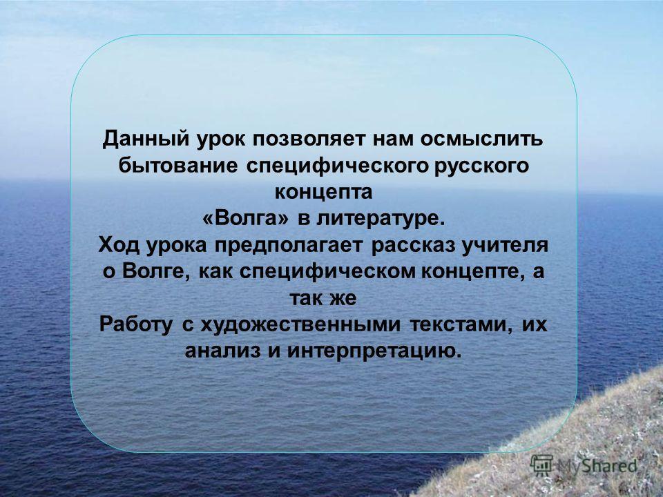 Данный урок позволяет нам осмыслить бытование специфического русского концепта «Волга» в литературе. Ход урока предполагает рассказ учителя о Волге, как специфическом концепте, а так же Работу с художественными текстами, их анализ и интерпретацию.